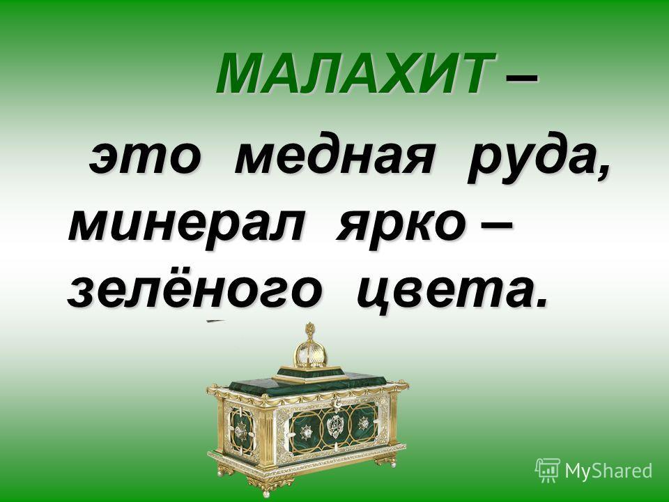 МАЛАХИТ – это медная руда, минерал ярко – зелёного цвета. это медная руда, минерал ярко – зелёного цвета.