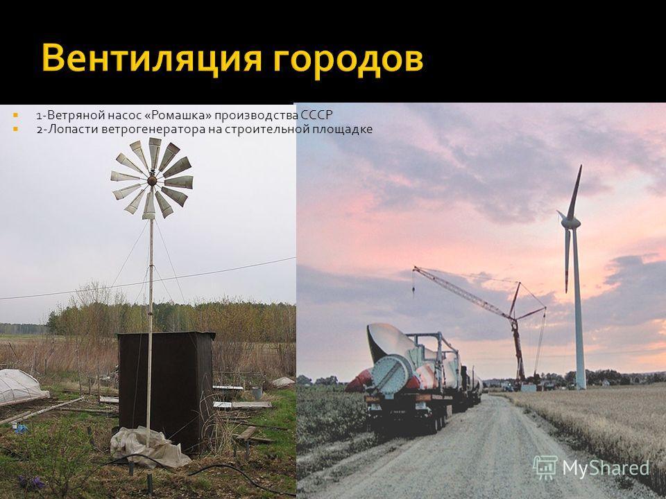 1-Ветряной насос «Ромашка» производства СССР 2-Лопасти ветрогенератора на строительной площадке