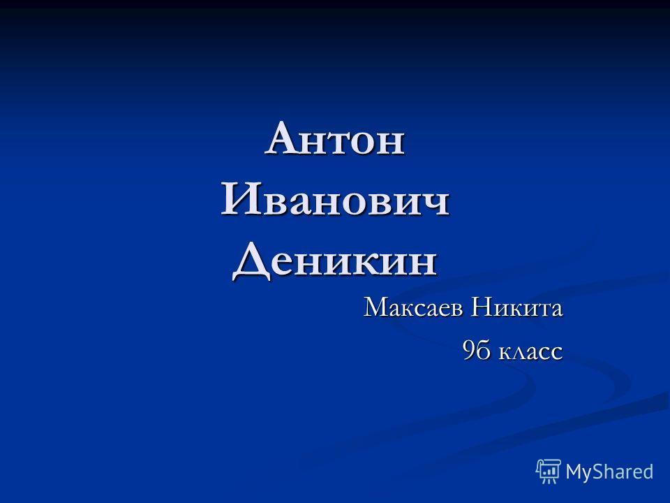 Антон Иванович Деникин Максаев Никита 9б класс