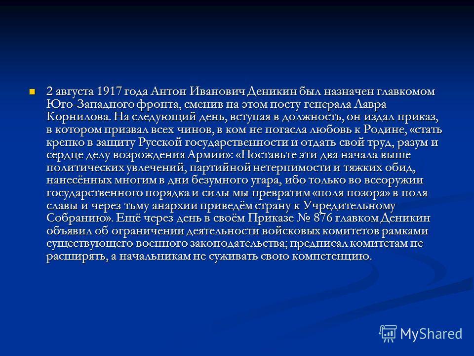 2 августа 1917 года Антон Иванович Деникин был назначен главкомом Юго-Западного фронта, сменив на этом посту генерала Лавра Корнилова. На следующий день, вступая в должность, он издал приказ, в котором призвал всех чинов, в ком не погасла любовь к Ро