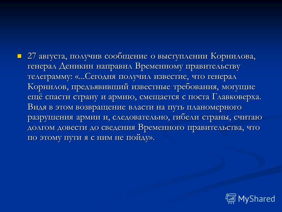 27 августа, получив сообщение о выступлении Корнилова, генерал Деникин направил Временному правительству телеграмму: «...Сегодня получил известие, что генерал Корнилов, предъявивший известные требования, могущие ещё спасти страну и армию, смещается с