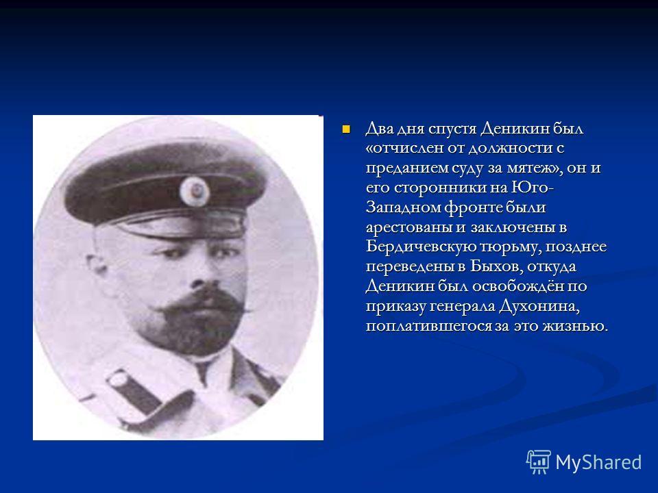 Два дня спустя Деникин был «отчислен от должности с преданием суду за мятеж», он и его сторонники на Юго- Западном фронте были арестованы и заключены в Бердичевскую тюрьму, позднее переведены в Быхов, откуда Деникин был освобождён по приказу генерала