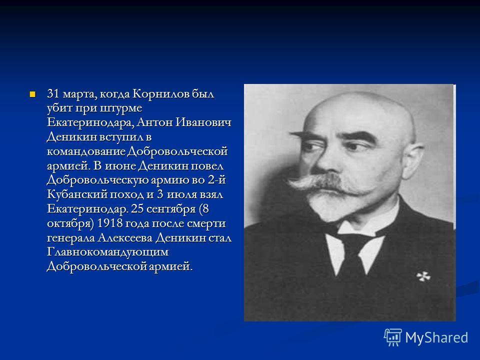 31 марта, когда Корнилов был убит при штурме Екатеринодара, Антон Иванович Деникин вступил в командование Добровольческой армией. В июне Деникин повел Добровольческую армию во 2-й Кубанский поход и 3 июля взял Екатеринодар. 25 сентября (8 октября) 19