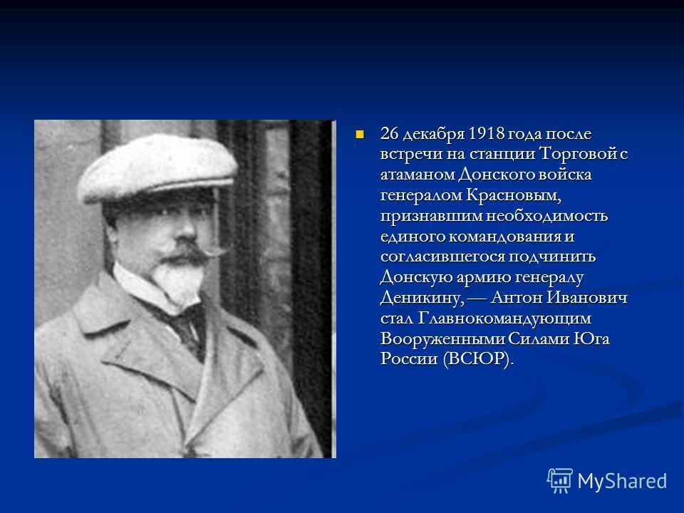 26 декабря 1918 года после встречи на станции Торговой с атаманом Донского войска генералом Красновым, признавшим необходимость единого командования и согласившегося подчинить Донскую армию генералу Деникину, Антон Иванович стал Главнокомандующим Воо