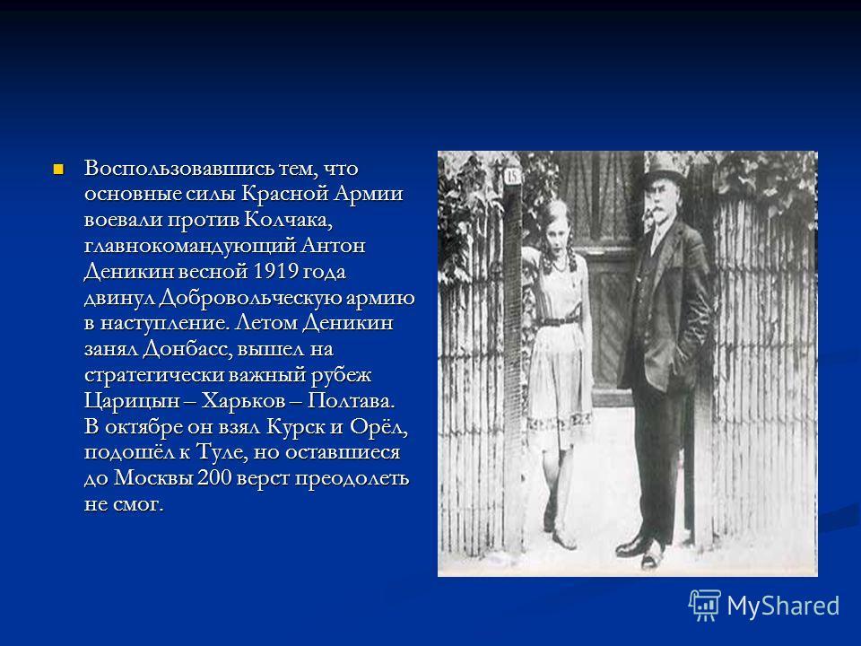 Воспользовавшись тем, что основные силы Красной Армии воевали против Колчака, главнокомандующий Антон Деникин весной 1919 года двинул Добровольческую армию в наступление. Летом Деникин занял Донбасс, вышел на стратегически важный рубеж Царицын – Харь