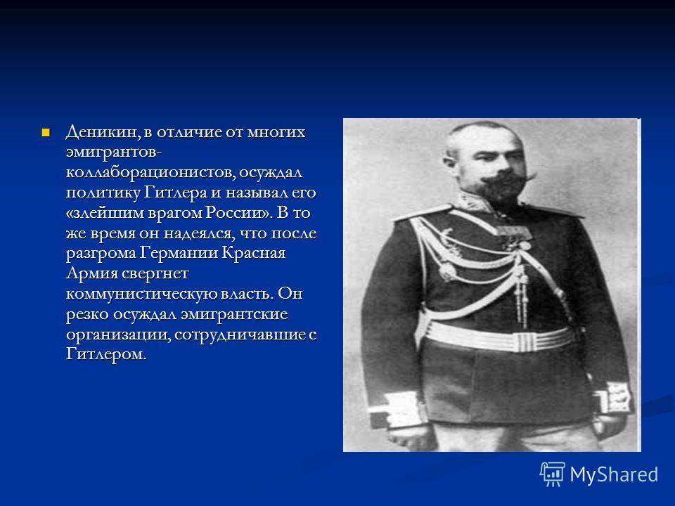 Деникин, в отличие от многих эмигрантов- коллаборационистов, осуждал политику Гитлера и называл его «злейшим врагом России». В то же время он надеялся, что после разгрома Германии Красная Армия свергнет коммунистическую власть. Он резко осуждал эмигр