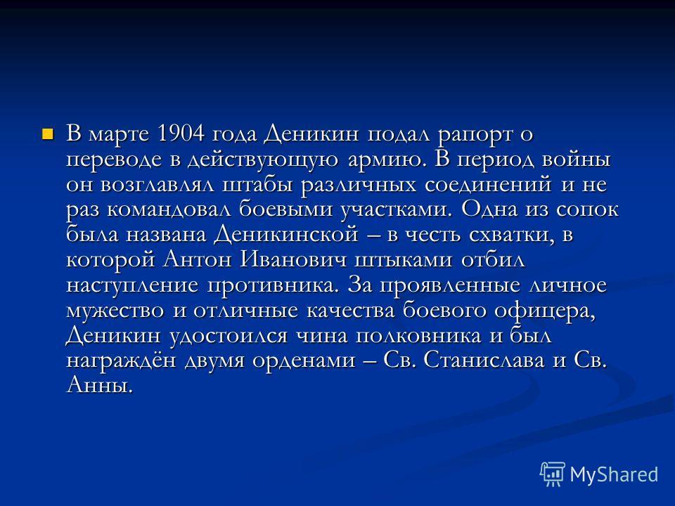В марте 1904 года Деникин подал рапорт о переводе в действующую армию. В период войны он возглавлял штабы различных соединений и не раз командовал боевыми участками. Одна из сопок была названа Деникинской – в честь схватки, в которой Антон Иванович ш