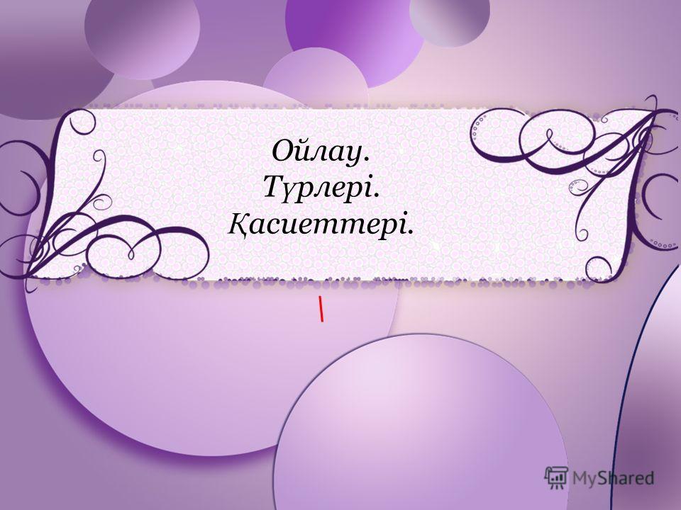 ProPowerPoint.ru Ойлау. Т ү рлері. Қ асиеттері. \
