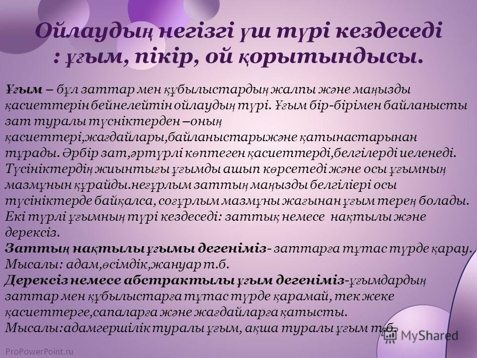 ProPowerPoint.ru Ойлауды ң негізгі ү ш т ү рі кездеседі : ұғ ым, пікір, ой қ орытындысы. Ұғ ым – б ұ л заттар мен құ былыстарды ң жалпы ж ә не ма ң ызды қ асиеттерін бейнелейтін ойлауды ң т ү рі. Ұғ ым бір-бірімен байланысты зат туралы т ү сніктерден