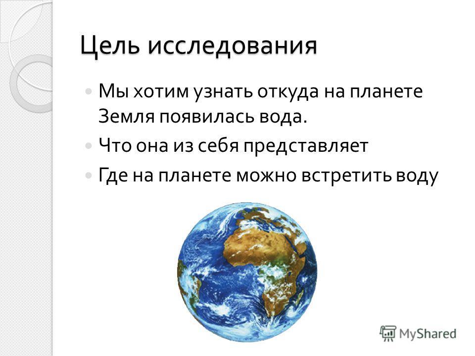 Цель исследования Мы хотим узнать откуда на планете Земля появилась вода. Что она из себя представляет Где на планете можно встретить воду