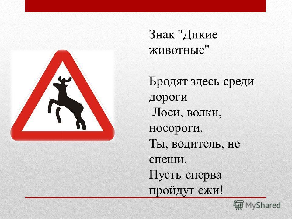 Знак Дикие животные Бродят здесь среди дороги Лоси, волки, носороги. Ты, водитель, не спеши, Пусть сперва пройдут ежи!