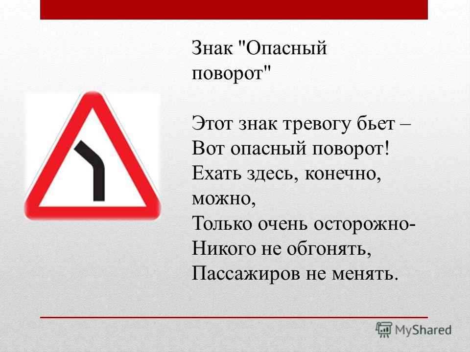 Знак Опасный поворот Этот знак тревогу бьет – Вот опасный поворот! Ехать здесь, конечно, можно, Только очень осторожно- Никого не обгонять, Пассажиров не менять.