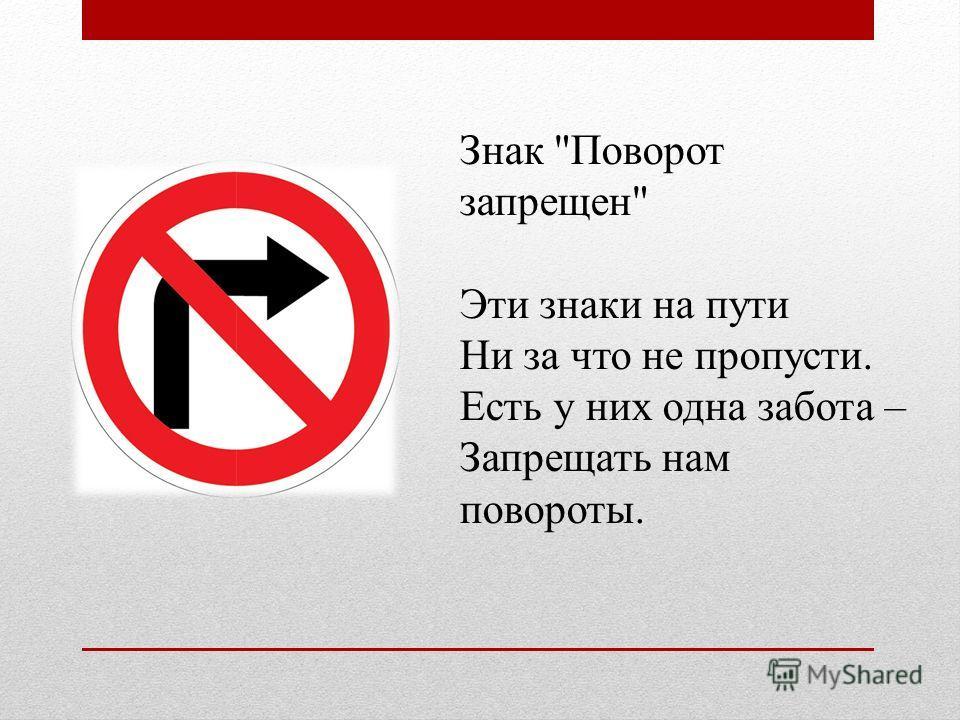 Знак Поворот запрещен Эти знаки на пути Ни за что не пропусти. Есть у них одна забота – Запрещать нам повороты.