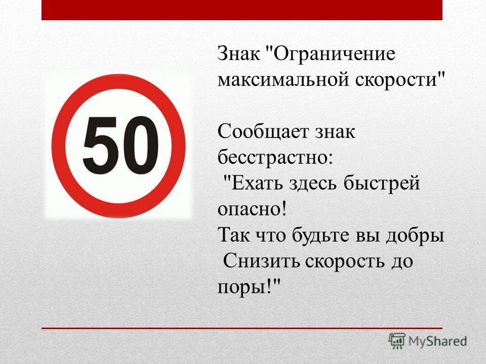 Знак Ограничение максимальной скорости Сообщает знак бесстрастно: Ехать здесь быстрей опасно! Так что будьте вы добры Снизить скорость до поры!