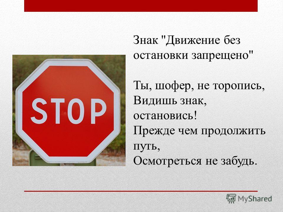 Знак Движение без остановки запрещено Ты, шофер, не торопись, Видишь знак, остановись! Прежде чем продолжить путь, Осмотреться не забудь.