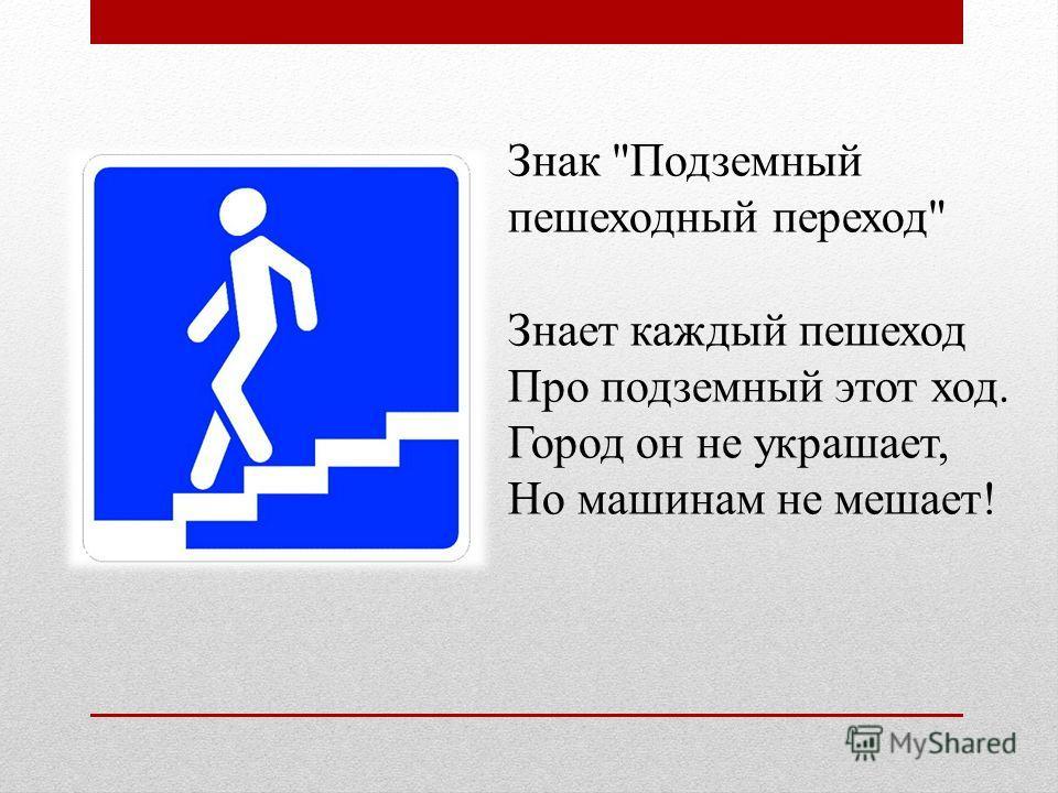 Знак Подземный пешеходный переход Знает каждый пешеход Про подземный этот ход. Город он не украшает, Но машинам не мешает!