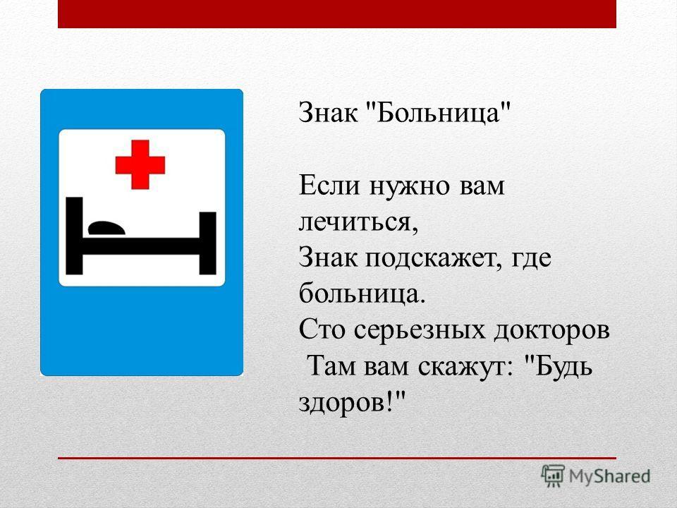 Знак Больница Если нужно вам лечиться, Знак подскажет, где больница. Сто серьезных докторов Там вам скажут: Будь здоров!
