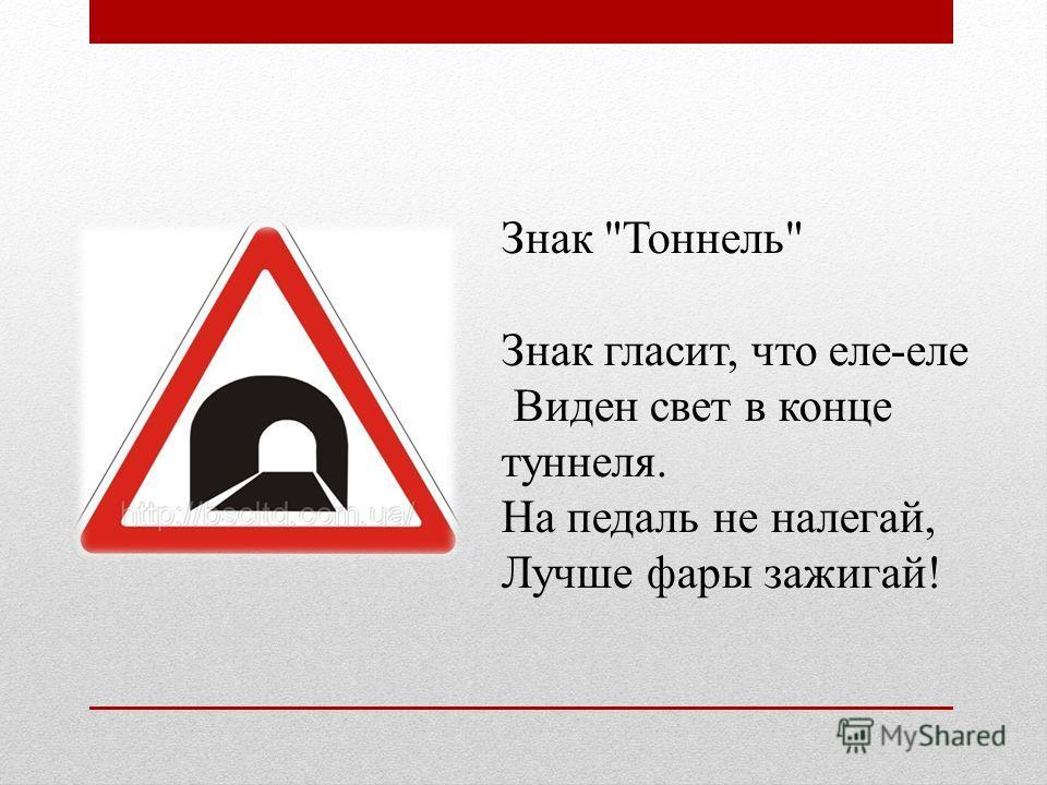 Знак Тоннель Знак гласит, что еле-еле Виден свет в конце туннеля. На педаль не налегай, Лучше фары зажигай!