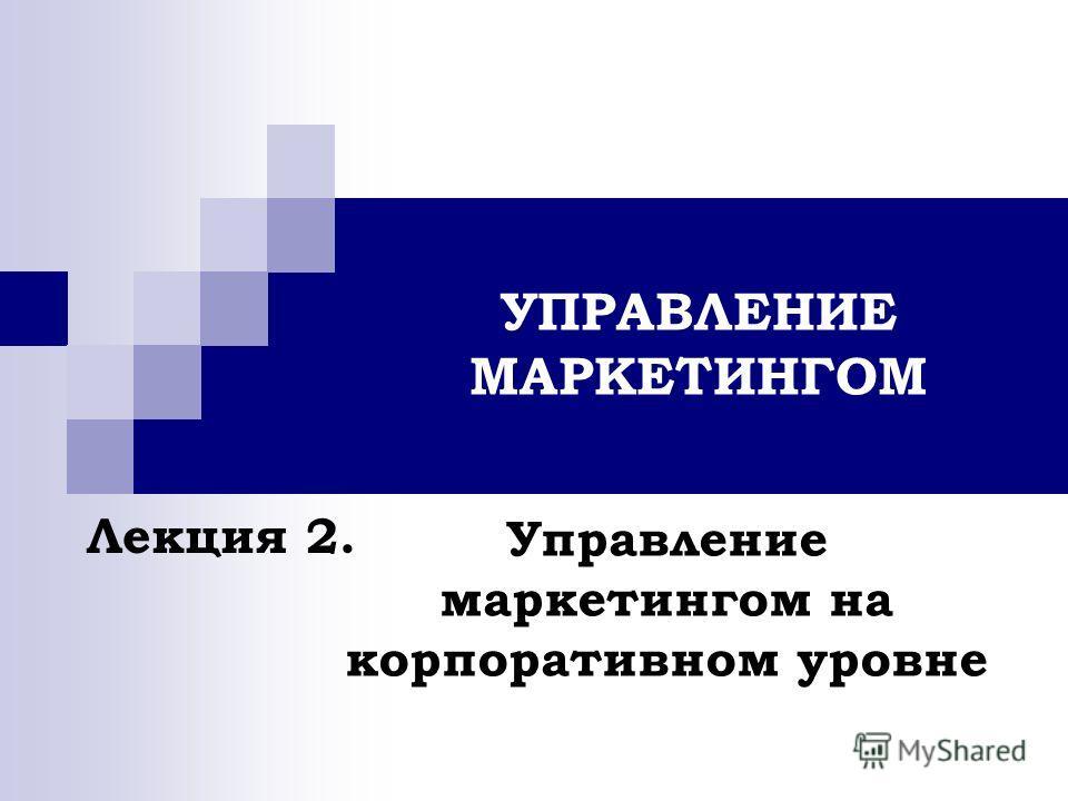 УПРАВЛЕНИЕ МАРКЕТИНГОМ Управление маркетингом на корпоративном уровне Лекция 2.