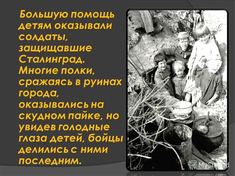 Большую помощь детям оказывали солдаты, защищавшие Сталинград. Многие полки, сражаясь в руинах города, оказывались на скудном пайке, но увидев голодные глаза детей, бойцы делились с ними последним.