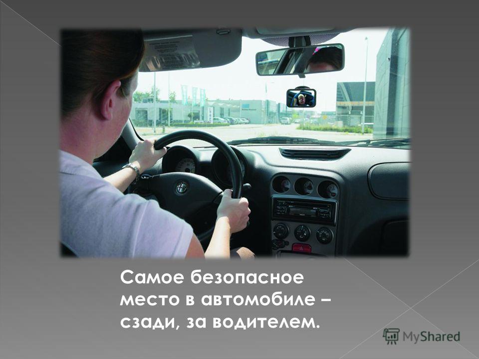 Самое безопасное место в автомобиле – сзади, за водителем.