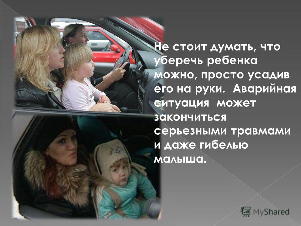 Не стоит думать, что уберечь ребенка можно, просто усадив его на руки. Аварийная ситуация может закончиться серьезными травмами и даже гибелью малыша.