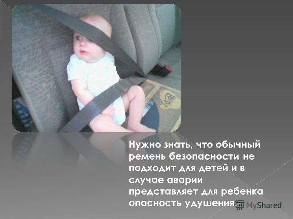 Нужно знать, что обычный ремень безопасности не подходит для детей и в случае аварии представляет для ребенка опасность удушения.