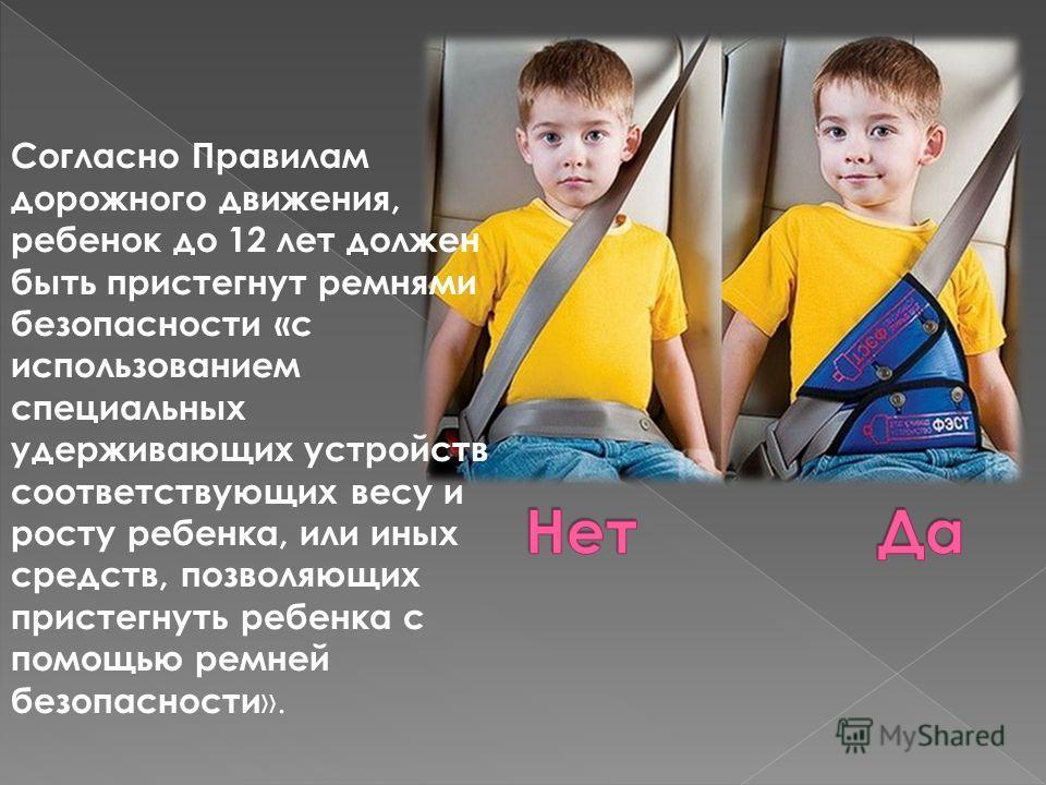 Согласно Правилам дорожного движения, ребенок до 12 лет должен быть пристегнут ремнями безопасности «с использованием специальных удерживающих устройств соответствующих весу и росту ребенка, или иных средств, позволяющих пристегнуть ребенка с помощью