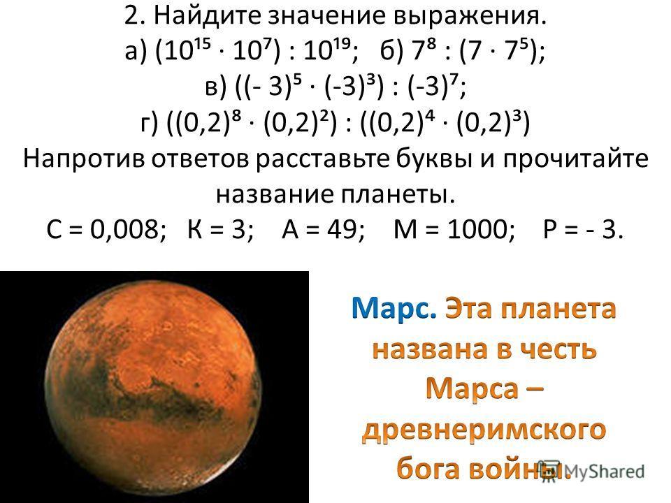 2. Найдите значение выражения. а) (10¹ 10) : 10¹; б) 7 : (7 7); в) ((- 3) (-3)³) : (-3); г) ((0,2) (0,2)²) : ((0,2) (0,2)³) Напротив ответов расставьте буквы и прочитайте название планеты. С = 0,008; К = 3; А = 49; М = 1000; Р = - 3.