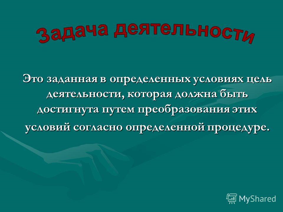 Это заданная в определенных условиях цель деятельности, которая должна быть достигнута путем преобразования этих условий согласно определенной процедуре.