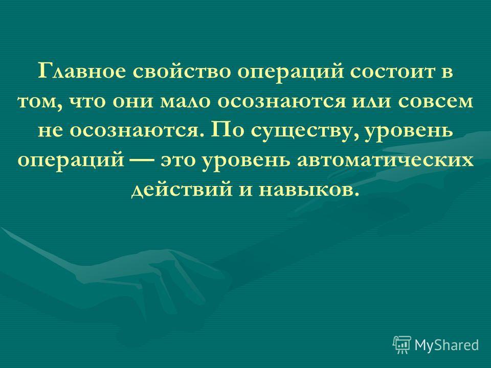 Главное свойство операций состоит в том, что они мало осознаются или совсем не осознаются. По существу, уровень операций это уровень автоматических действий и навыков.