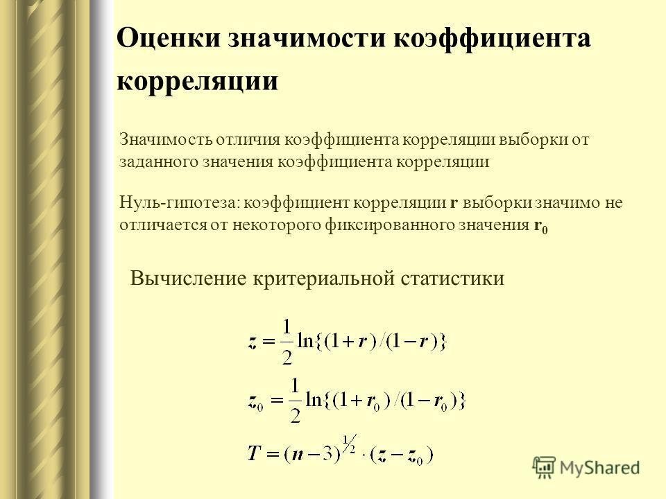 Оценки значимости коэффициента корреляции Значимость отличия коэффициента корреляции выборки от заданного значения коэффициента корреляции Нуль-гипотеза: коэффициент корреляции r выборки значимо не отличается от некоторого фиксированного значения r 0