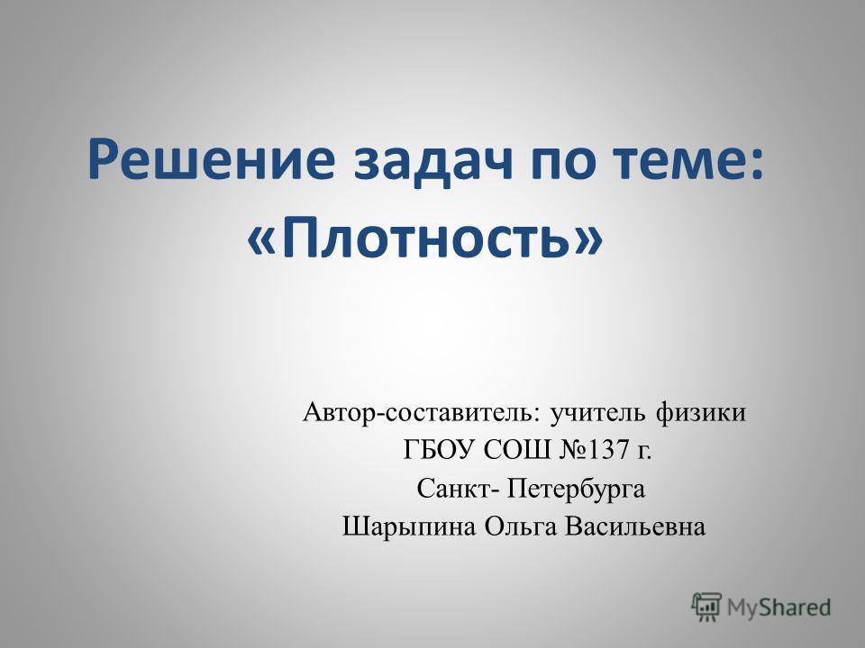 Решение задач по теме: «Плотность» Автор-составитель: учитель физики ГБОУ СОШ 137 г. Санкт- Петербурга Шарыпина Ольга Васильевна