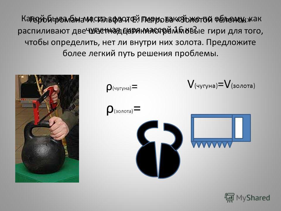 Какой была бы масса золотой гири, такой же по объему, как чугунная гиря массой 16 кг? ρ (чугуна) = ρ (золота) = V (чугуна) =V (золота)