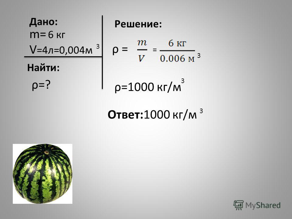 m= 6 кг V =4л=0,004м Дано: Найти: ρ=? Решение: ρ=1000 кг/м 3 3 ρ = = 3 Ответ:1000 кг/м 3