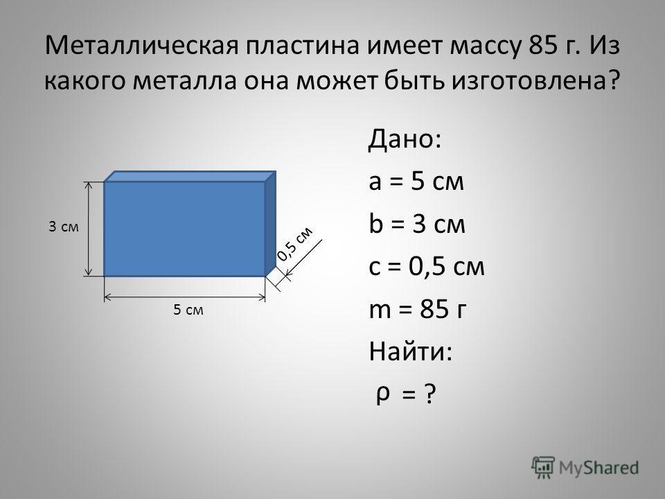 Металлическая пластина имеет массу 85 г. Из какого металла она может быть изготовлена? Дано: а = 5 см b = 3 cм с = 0,5 см m = 85 г Найти: = ? 5 см 3 см 0,5 см ρ