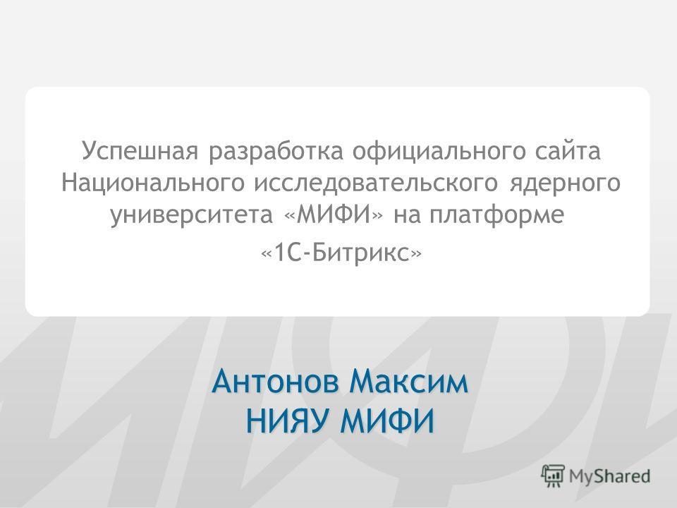 Успешная разработка официального сайта Национального исследовательского ядерного университета «МИФИ» на платформе «1С-Битрикс» Антонов Максим НИЯУ МИФИ