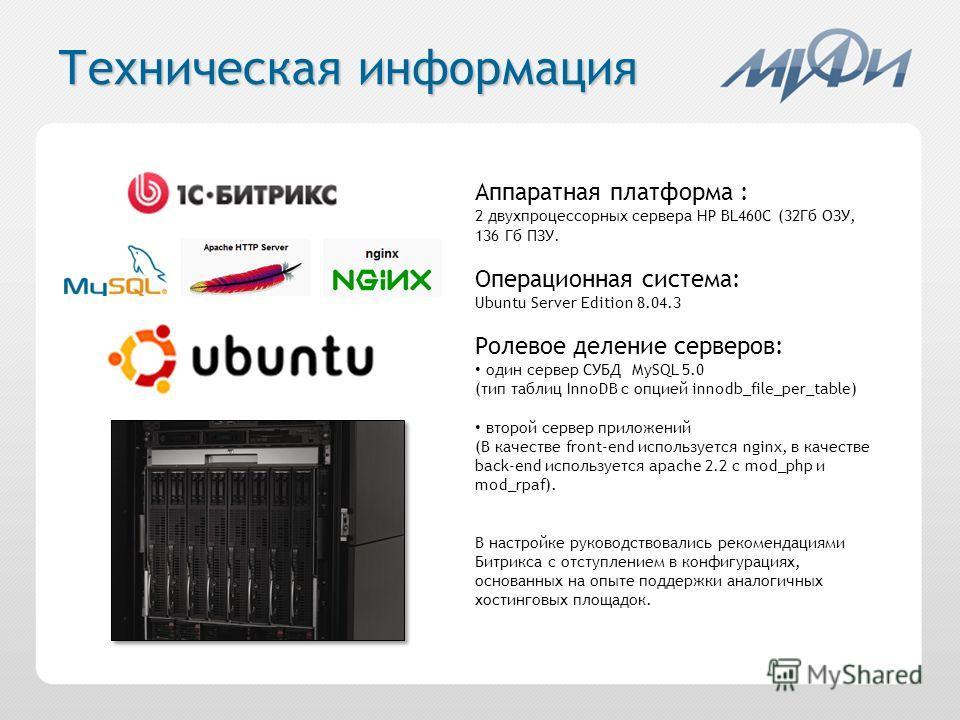 Техническая информация Аппаратная платформа : 2 двухпроцессорных сервера HP BL460C (32Гб ОЗУ, 136 Гб ПЗУ. Операционная система: Ubuntu Server Edition 8.04.3 Ролевое деление серверов: один сервер СУБД MySQL 5.0 (тип таблиц InnoDB с опцией innodb_file_