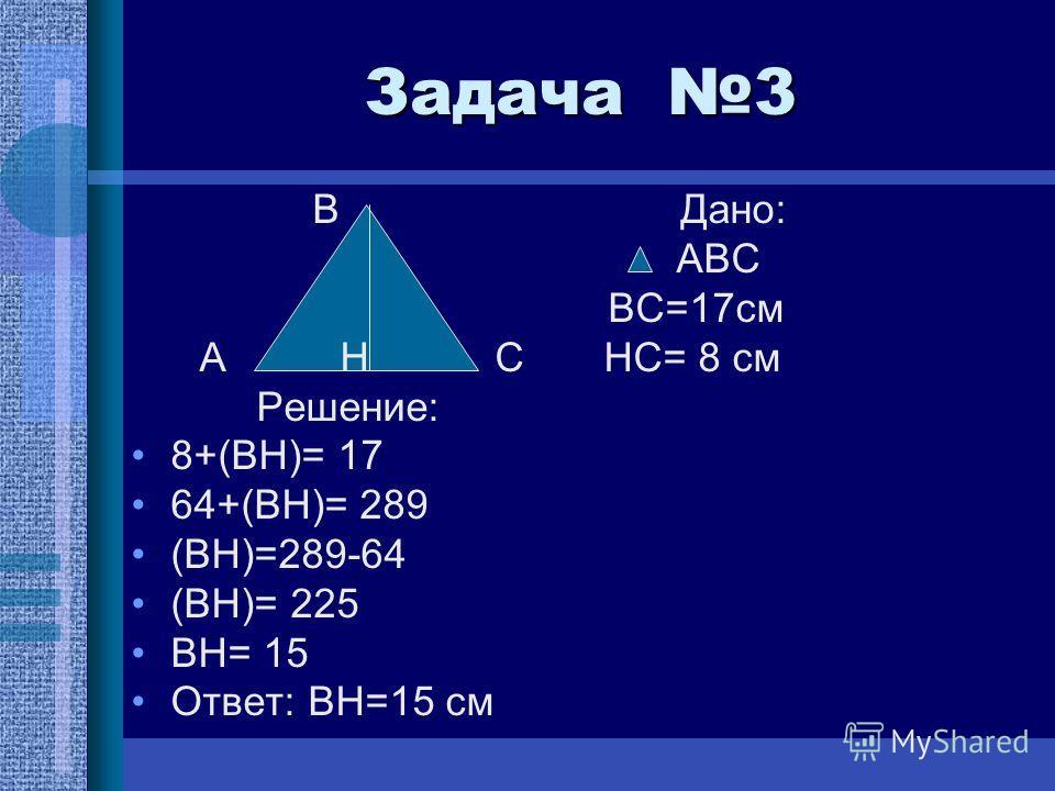 Задача 3 В Дано: АВС ВС=17см А Н С НС= 8 см Решение: 8+(ВН)= 17 64+(ВН)= 289 (ВН)=289-64 (ВН)= 225 ВН= 15 Ответ: ВН=15 см