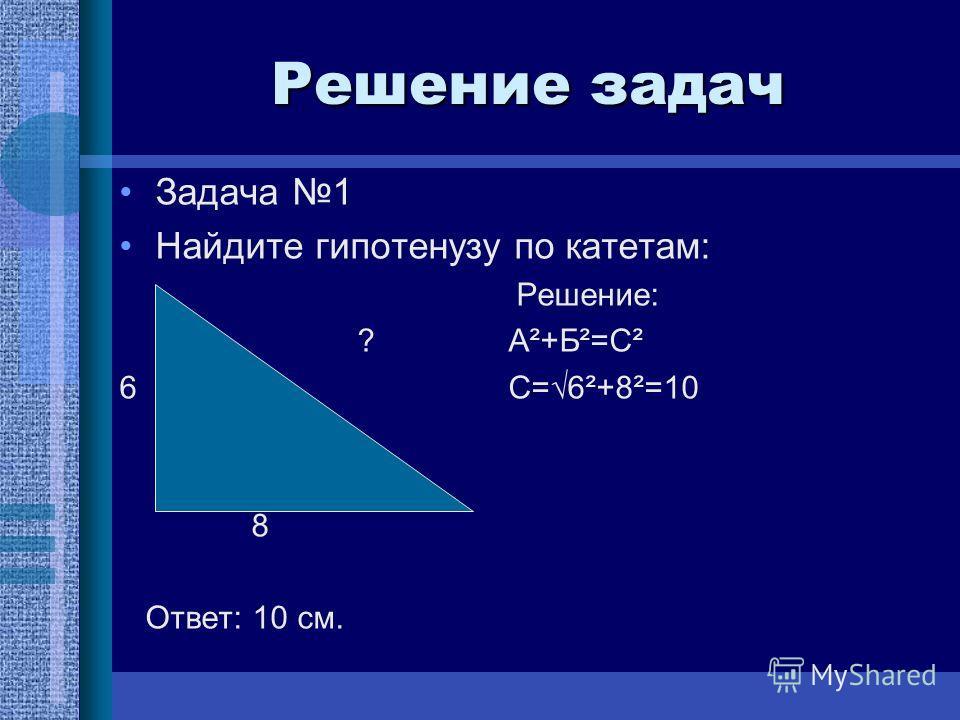 Решение задач Задача 1 Найдите гипотенузу по катетам: Решение: ? А²+Б²=С² 6 С=6²+8²=10 8 Ответ: 10 см.