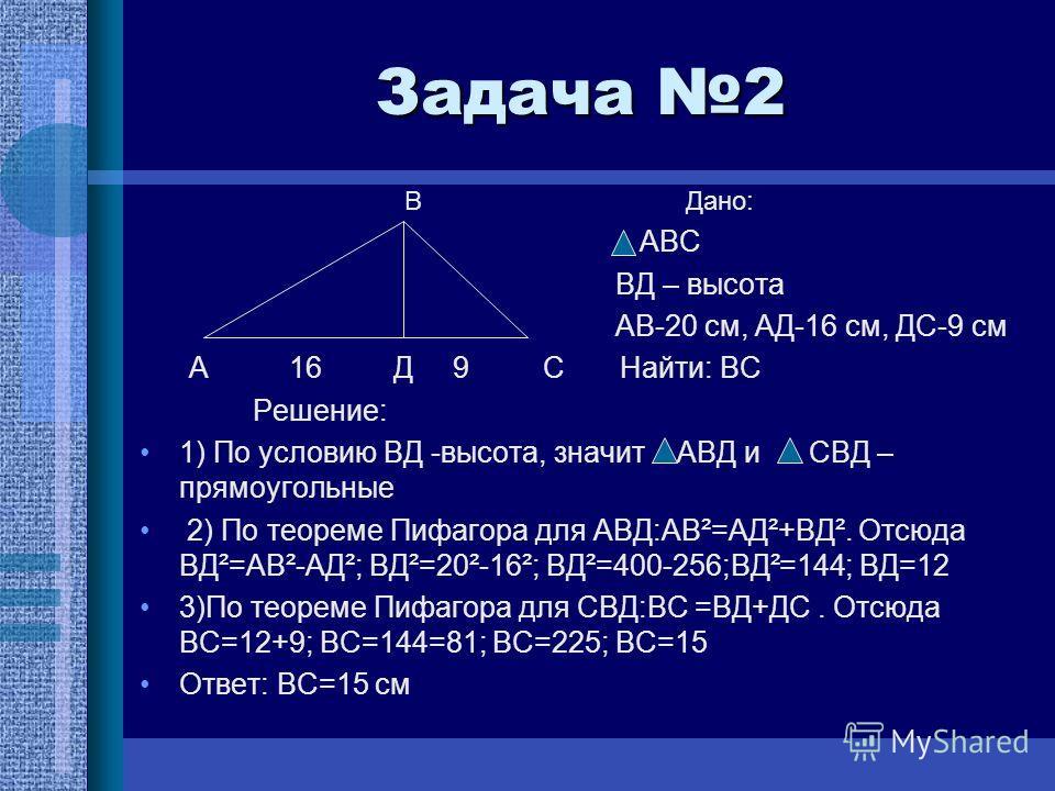 Задача 2 В Дано: АВС ВД – высота АВ-20 см, АД-16 см, ДС-9 см А 16 Д 9 С Найти: ВС Решение: 1) По условию ВД -высота, значит АВД и СВД – прямоугольные 2) По теореме Пифагора для АВД:АВ²=АД²+ВД². Отсюда ВД²=АВ²-АД²; ВД²=20²-16²; ВД²=400-256;ВД²=144; ВД