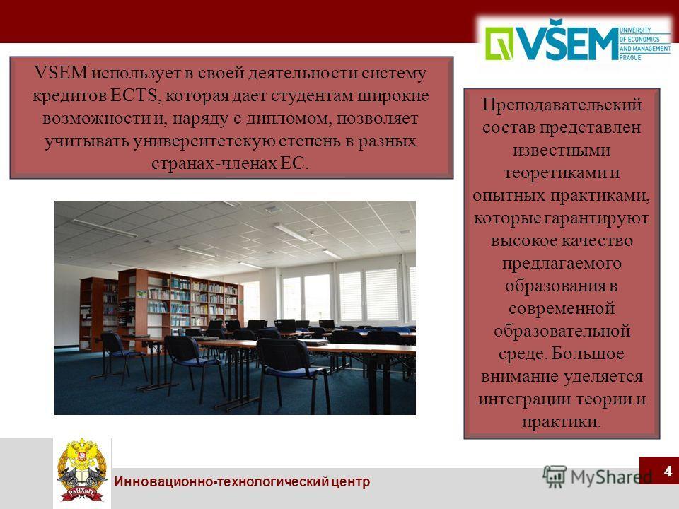 44 Инновационно-технологический центр 4 VSEM использует в своей деятельности систему кредитов ECTS, которая дает студентам широкие возможности и, наряду с дипломом, позволяет учитывать университетскую степень в разных странах-членах ЕС. Преподаватель