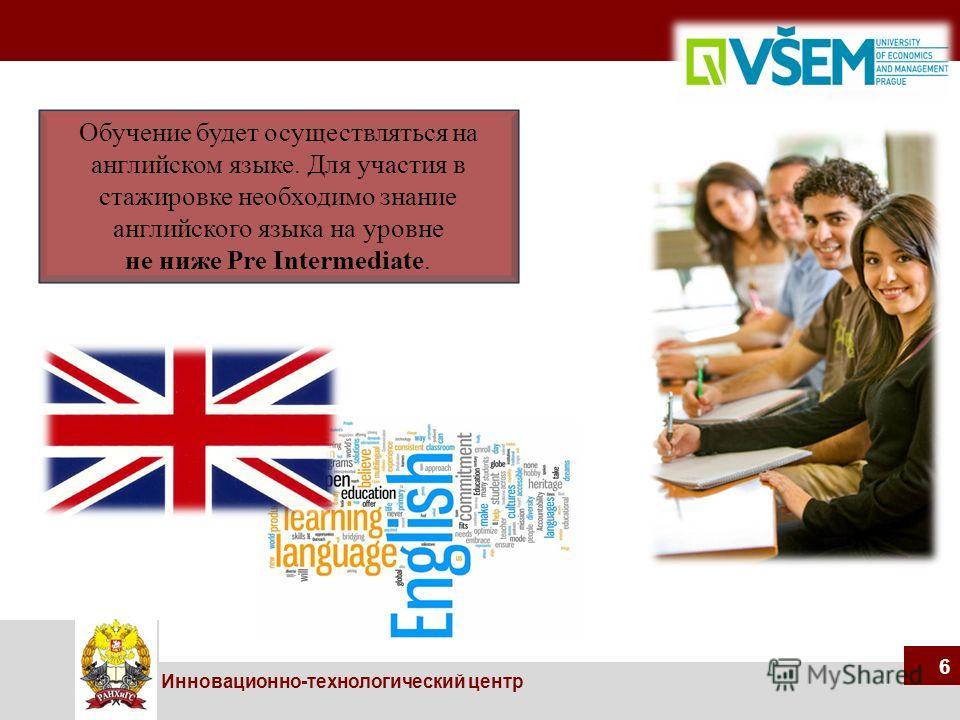 66 Инновационно-технологический центр 6 Обучение будет осуществляться на английском языке. Для участия в стажировке необходимо знание английского языка на уровне не ниже Pre Intermediate.