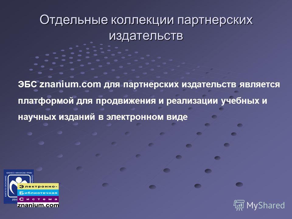 Отдельные коллекции партнерских издательств ЭБС znanium.com для партнерских издательств является платформой для продвижения и реализации учебных и научных изданий в электронном виде