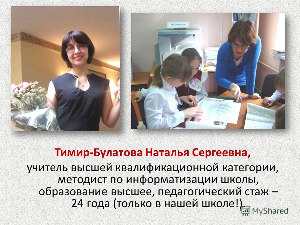 Тимир-Булатова Наталья Сергеевна, учитель высшей квалификационной категории, методист по информатизации школы, образование высшее, педагогический стаж – 24 года (только в нашей школе!).