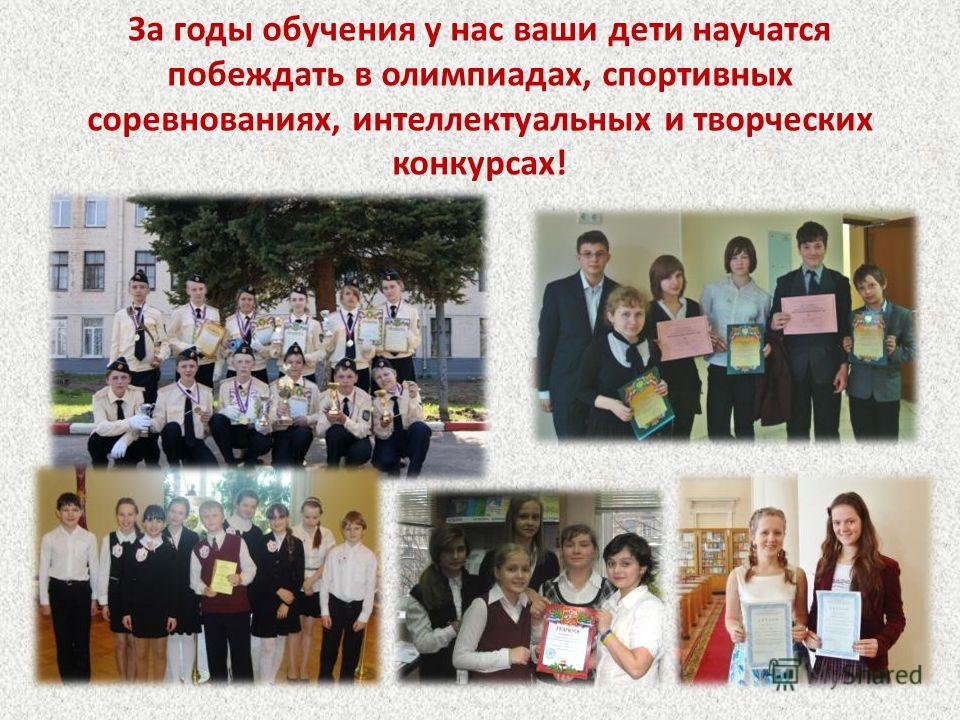 За годы обучения у нас ваши дети научатся побеждать в олимпиадах, спортивных соревнованиях, интеллектуальных и творческих конкурсах!