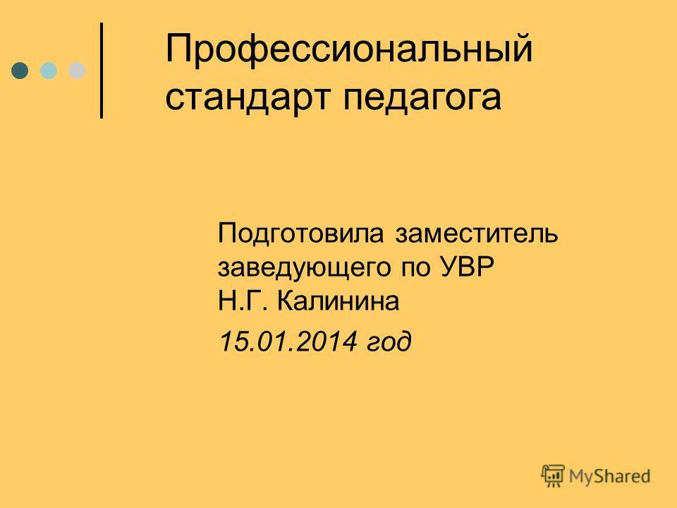Профессиональный стандарт педагога Подготовила заместитель заведующего по УВР Н.Г. Калинина 15.01.2014 год