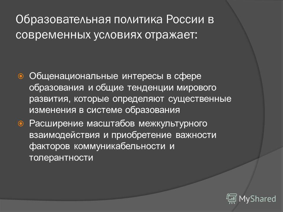 Образовательная политика России в современных условиях отражает: Общенациональные интересы в сфере образования и общие тенденции мирового развития, которые определяют существенные изменения в системе образования Расширение масштабов межкультурного вз