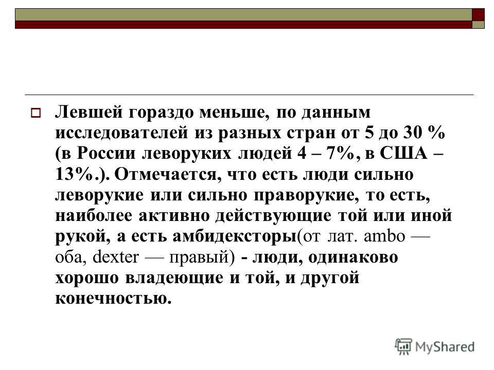Левшей гораздо меньше, по данным исследователей из разных стран от 5 до 30 % (в России леворуких людей 4 – 7%, в США – 13%.). Отмечается, что есть люди сильно леворукие или сильно праворукие, то есть, наиболее активно действующие той или иной рукой,