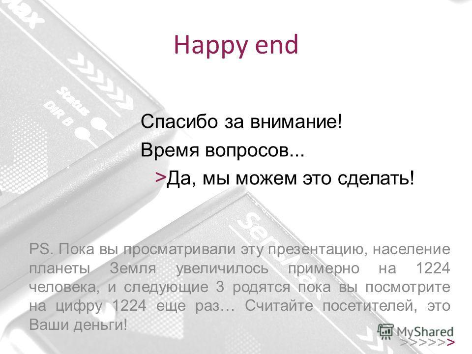 Happy end >>>>>> Спасибо за внимание! Время вопросов... > Да, мы можем это сделать! PS. Пока вы просматривали эту презентацию, население планеты Земля увеличилось примерно на 1224 человека, и следующие 3 родятся пока вы посмотрите на цифру 1224 еще р